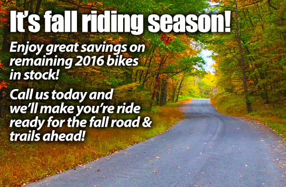 It's fall riding season! Enjoy great savings on remaining 2016 bikesin stock! Call us today and we'll make you're rideready for the fall road & trails ahead!